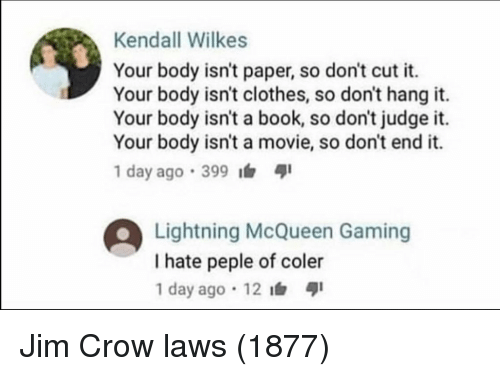 lightning mcqueen: Kendall Wilkes  Your body isn't paper, so don't cut it.  Your body isn't clothes, so don't hang it.  Your body isn't a book, so don't judge it.  Your body isn't a movie, so don't end it.  1 day ago .399  Lightning McQueen Gaming  I hate peple of coler  1 day ago 12 Jim Crow laws (1877)