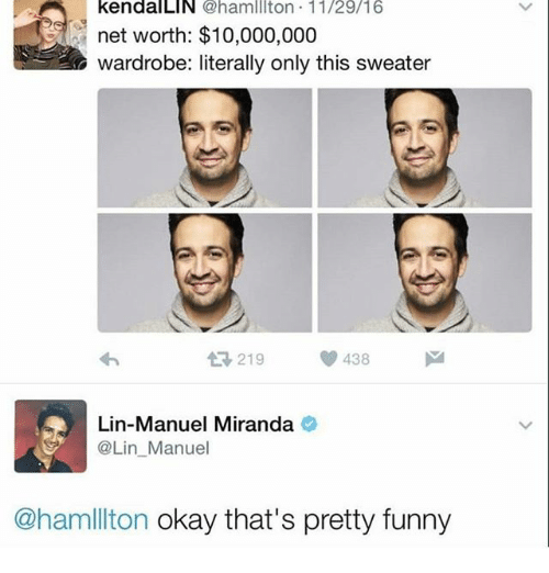 Funny, Memes, and Okay: kendalLIN @hamlllton 11/29/16  net worth: $10,000,000  wardrobe: literally only this sweater  At 219  438  Lin-Manuel Miranda  @Lin Manuel  @hamlllton okay that's pretty funny