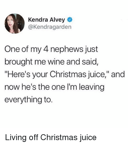 "kendra: Kendra Alvey  @Kendragarden  One of my 4 nephews just  brought me wine and said,  ""Here's your Christmas juice,"" and  now he's the one l'm leaving  everything to. Living off Christmas juice"