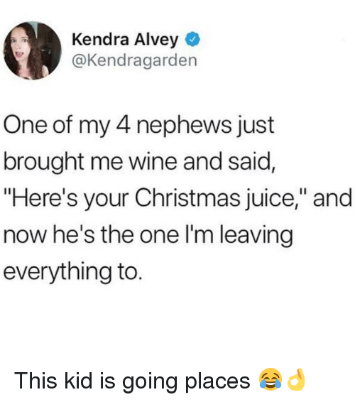 "kendra: Kendra Alvey  @Kendragarden  One of my 4 nephews just  brought me wine and said,  ""Here's your Christmas juice,"" and  now he's the one l'm leaving  everything to This kid is going places 😂👌"