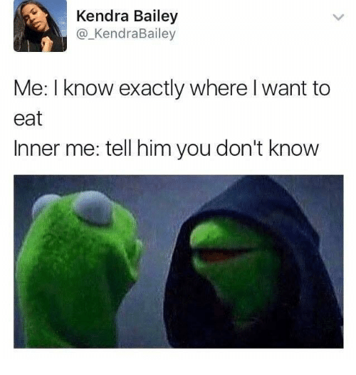 kendra: Kendra Bailey  Kendra Bailey  Me: I know exactly where I want to  eat  Inner me tell him you don't know