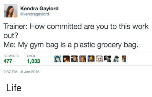kendra: Kendra Gaylord  @kendragaylord  Trainer: How committed are you to this work  out?  Me: My gym bag is a plastic grocery bag  RETWEETS LIKES  477  1,033  2:37 PM 6 Jan 2016 Life