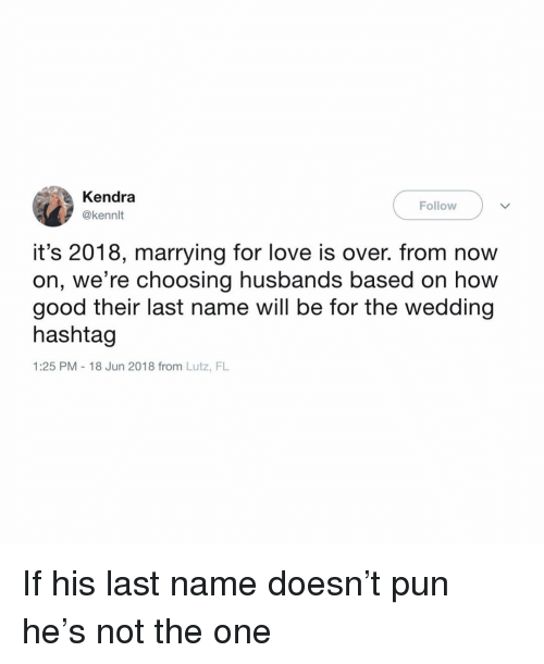 Love, Good, and Girl Memes: Kendra  @kennlt  Follow  it's 2018, marrying for love is over. from now  on, we're choosing husbands based on how  good their last name will be for the wedding  hashtag  1:25 PM 18 Jun 2018 from Lutz, FL If his last name doesn't pun he's not the one