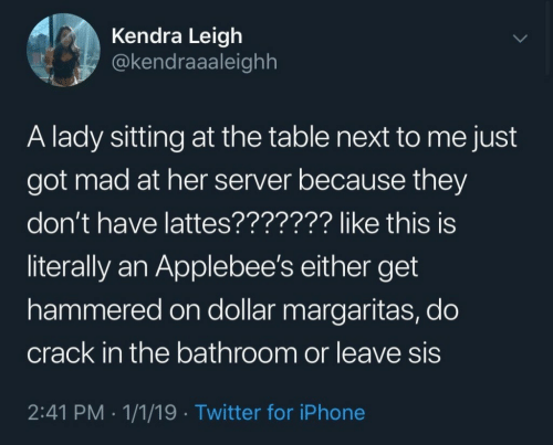 kendra: Kendra Leigh  @kendraaaleighh  A lady sitting at the table next to me just  got mad at her server because they  don't have lattes??????? like this is  literally an Applebee's either get  hammered on dollar margaritas, do  crack in the bathroom or leave sis  2:41 PM 1/1/19 Twitter for iPhone