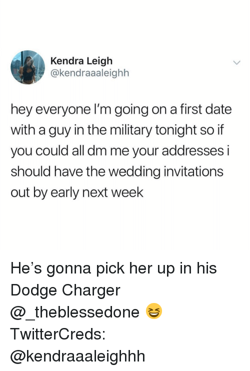 kendra: Kendra Leigh  @kendraaaleighh  hey everyone I'm going on a first date  with a guy in the military tonight so if  you could all dm me your addresses i  should have the wedding invitations  out by early next week He's gonna pick her up in his Dodge Charger @_theblessedone 😆 TwitterCreds: @kendraaaleighhh