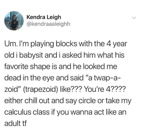 "kendra: Kendra Leigh  @kendraaaleighh  Um. I'm playing blocks with the 4 year  old i babysit and i asked him what his  favorite shape is and he looked me  dead in the eye and said ""a twap-a-  zoid"" (trapezoid) like??? You're 4????  either chill out and say circle or take my  calculus class if you wanna act like an  adult tf"