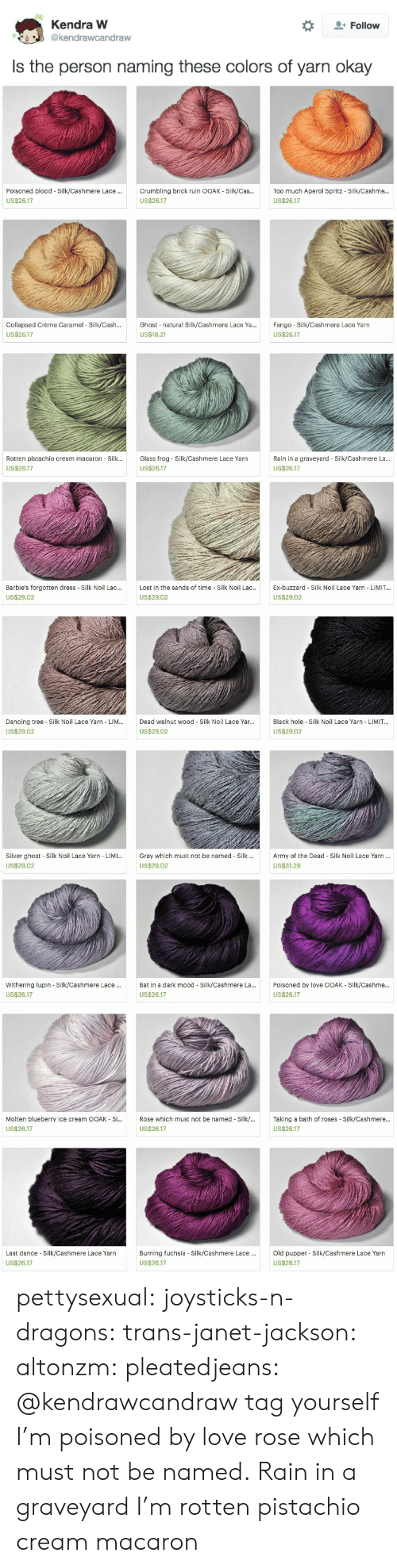 kendra: Kendra W  Follow  @kendrawcandraw  Is the person naming these colors of yarn okay   Poisoned blood Silk/Cashmere Lace .  Crumbling brick ruin OOAK - Silk/Cas..  Too much Aperol Spritz - Silk/Cashme...  US$26.17  US$26.17  US$26.17  Ghost natural Silk/Cashmere Lace Ya...  Collapsed Crème Caramel Silk/Cash...  Fango Silk/Cashmere Lace Yarn  US$26.17  US$18.21  US$26.17  Rotten pistachio cream macaron Silk...  Glass frog-Silk/Cashmere Lace Yarn  Rain in a graveyard Silk/Cashmere La...  US$26.17  US$26.17  US$26.17   Barbie's forgotten dress Silk Noil Lac...  Lost in the sands of time Silk Noil Lac...  Ex-buzzard Silk Noil Lace Yarn LIMIT...  US$29.02  US$29.02  US$29.02  Black hole Silk Noil Lace Yarn - LIMIT...  Dancing tree Silk Noil Lace Yarn LIM...  Dead walnut wood Silk Noil Lace Yar...  US$29.02  US$29.02  US$29.02  Silver ghost Silk Noil Lace Yarn LIMI...  Gray which must not be named Silk.  Army of the Dead Silk Noil Lace Yarn...  US$29.02  US$29.02  US$31.29   Withering lupin Silk/Cashmere Lace..  Bat in a dark mood Silk/Cashmere La...  Poisoned by love OOAK Silk/Cashme...  US$26.17  US$26.17  US$26.17  Molten blueberry ice cream OOAK Si...  Rose which must not be named Silk/...  Taking a bath of roses Silk/Cashmere...  US$26.17  US$26.17  US$26.17  Old puppet Silk/Cashmere Lace Yarn  Last dance Silk/Cashmere Lace Yarn  Burning fuchsia - Silk/Cashmere Lace...  US$26.17  US$26.17  US$26.17 pettysexual:  joysticks-n-dragons:  trans-janet-jackson:  altonzm:  pleatedjeans:  @kendrawcandraw  tag yourself I'm poisoned by love  rose which must not be named.  Rain in a graveyard  I'm rotten pistachio cream macaron