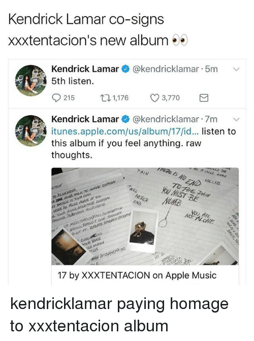 homage: Kendrick Lamar co-signs  xxxtentacion's new album**  Kendrick Lamar@kendricklamar 5m  5th listen.  021 5  1,176  3,770  Kendrick Lamar * @kendricklamar-7m ﹀  itunes.apple.com/us/album/17/id... listen to  this album if you feel anything. raw  thoughts.  HERE IS  USELES  ALONE  17 by XXXTENTACION on Apple Music kendricklamar paying homage to xxxtentacion album