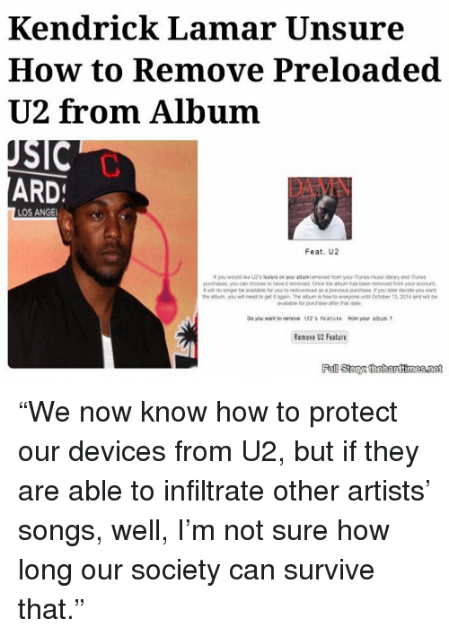 """Kendrick Lamar: Kendrick Lamar Unsure  How to Remove Preloaded  U2 from Album  SIC  ARD  LOS ANGEL  Feat, U2  purchases, you can choose haweit removed Once the abum has been removeo your looout  as a previous purenase, f you later decide you  the abum, you need to gett again The aburmistree toeveryone unti October 13.2014 ana be  avslabe for purchase after  Do you want to remove U2's feature tomyour album  Renov U2 Feature """"We now know how to protect our devices from U2, but if they are able to infiltrate other artists' songs, well, I'm not sure how long our society can survive that."""""""