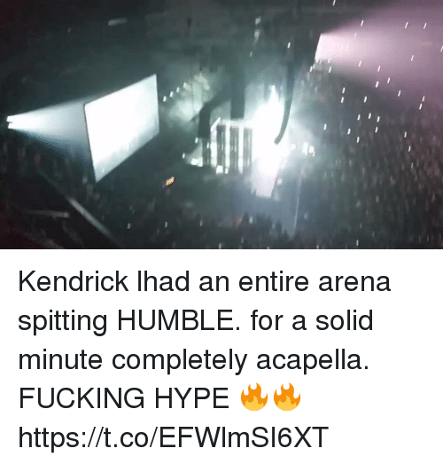 acapella: Kendrick lhad an entire arena spitting HUMBLE. for a solid minute completely acapella. FUCKING HYPE 🔥🔥 https://t.co/EFWlmSI6XT