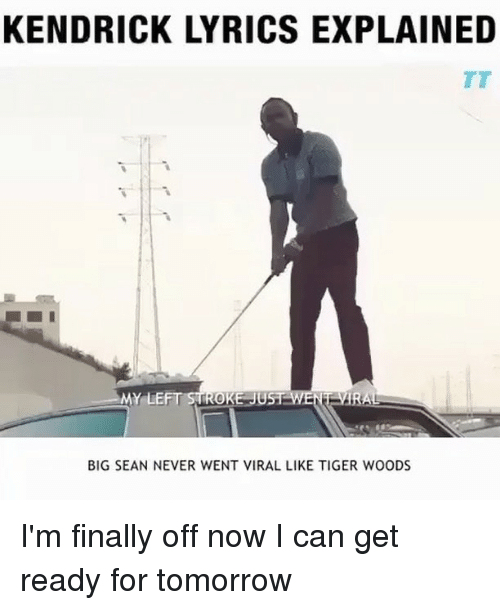 Big Sean: KENDRICK LYRICS EXPLAINED  MY LEFT STROKE UST WENT VIRA  BIG SEAN NEVER WENT VIRAL LIKE TIGER WOODS I'm finally off now I can get ready for tomorrow
