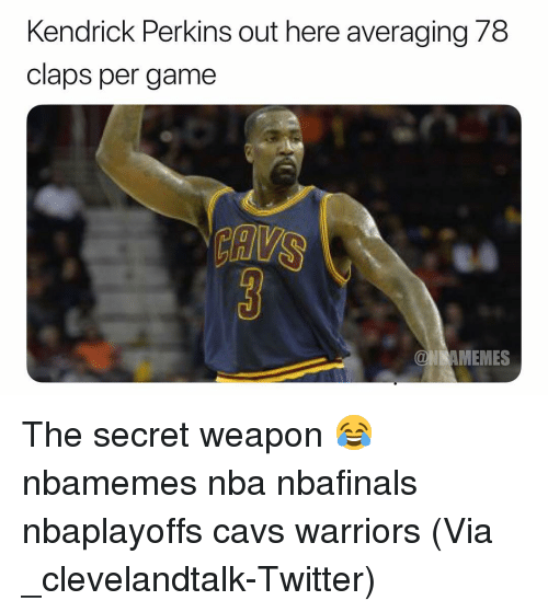 Claps: Kendrick Perkins out here averaging 78  claps per game  MEMES The secret weapon 😂 nbamemes nba nbafinals nbaplayoffs cavs warriors (Via ‪_clevelandtalk‬-Twitter)