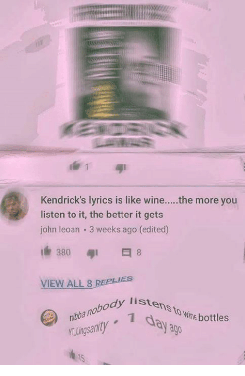 Ðÿ': Kendrick's lyrics is like wine....the more you  listen to it, the better it gets  john leoan 3 weeks ago (edited)  380  VIEW ALL 8  nibba nobody lis  TLingsanity  istens to wine bo  dy listens  day a  body liste  to Wine bottles  ago