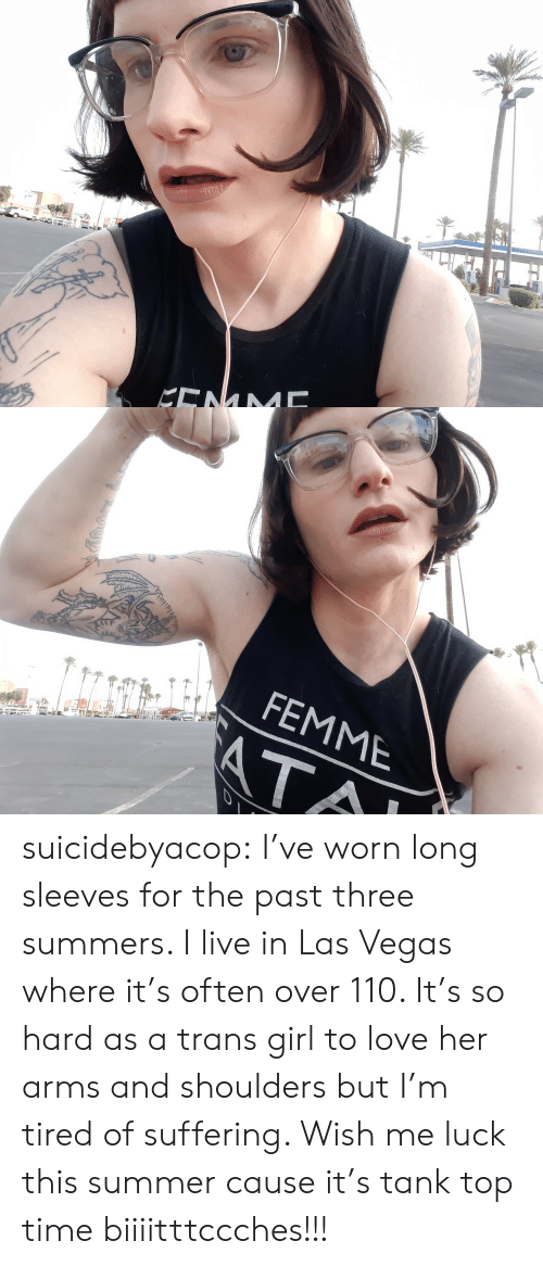 Las Vegas: KENM   FEMME  ATA suicidebyacop:  I've worn long sleeves for the past three summers.  I live in Las Vegas where it's often over 110.  It's so hard as a trans girl to love her arms and shoulders but I'm tired of suffering.  Wish me luck this summer cause it's tank top time biiiitttccches!!!