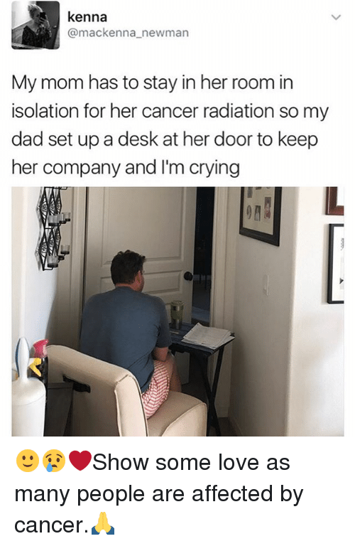 Crying, Dad, and Love: kenna  (a mackenna newman  My mom has to stay in her room in  isolation for her cancer radiation so my  dad set up a desk at her door to keep  her company and I'm crying 🙂😢❤️Show some love as many people are affected by cancer.🙏