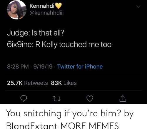 R. Kelly: Kennahdi  @kennahhdii  Judge: Is that all?  6ix9ine: R Kelly touched me too  8:28 PM 9/19/19 Twitter for iPhone  25.7K Retweets 83K Likes You snitching if you're him? by BlandExtant MORE MEMES