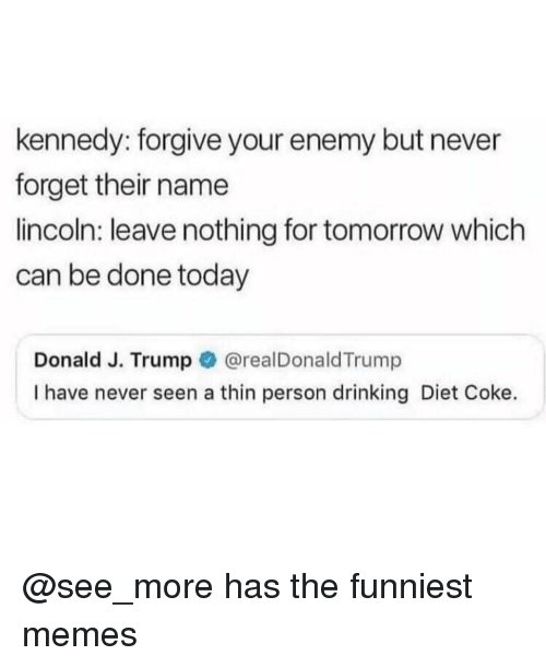 diet coke: kennedy: forgive your enemy but never  forget their name  lincoln: leave nothing for tomorrow which  can be done today  Donald J. Trump @realDonaldTrump  I have never seen a thin person drinking Diet Coke. @see_more has the funniest memes