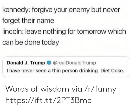 Words Of Wisdom: kennedy: forgive your enemy but never  forget their name  lincoln: leave nothing for tomorrow which  can be done today  Donald J. Trump@realDonaldTrump  I have never seen a thin person drinking Diet Coke. Words of wisdom via /r/funny https://ift.tt/2PT3Bme