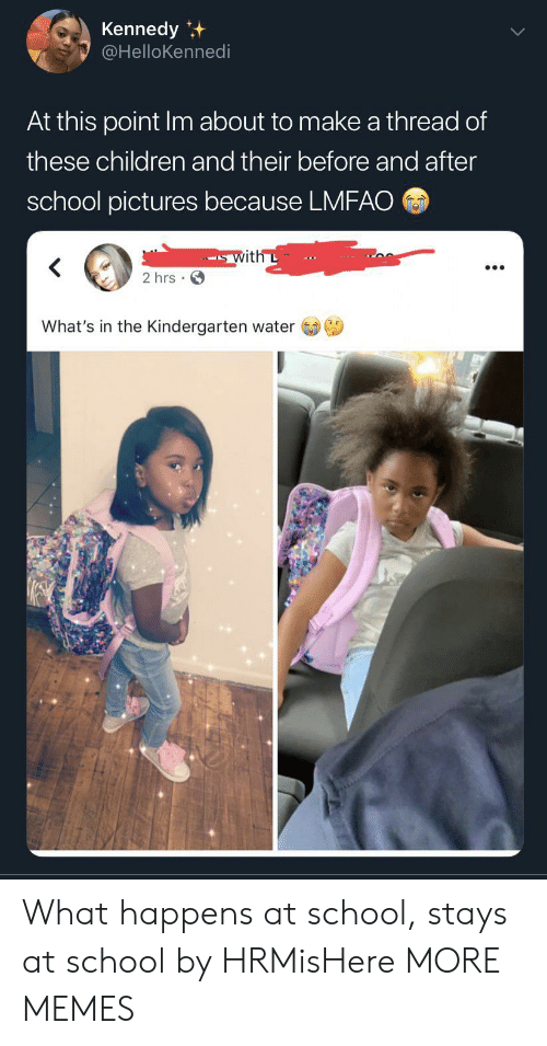 Lmfao: Kennedy  @HelloKennedi  At this point Im about to make a thread of  these children and their before and after  school pictures because LMFAO  with L  2 hrs  What's in the Kindergarten water What happens at school, stays at school by HRMisHere MORE MEMES