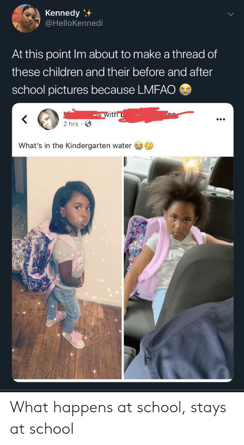Lmfao: Kennedy  @HelloKennedi  At this point Im about to make a thread of  these children and their before and after  school pictures because LMFAO  with L  2 hrs  What's in the Kindergarten water What happens at school, stays at school