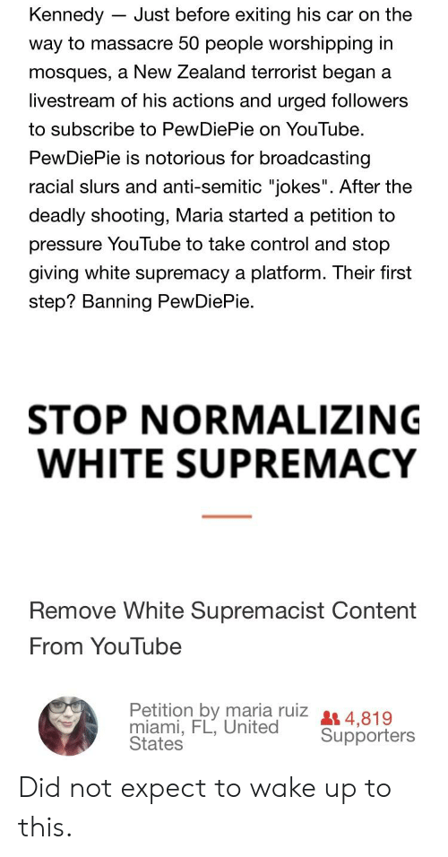 """Anti Semitic Jokes: Kennedy - Just before exiting his car on the  way to massacre 50 people worshipping in  mosques, a New Zealand terrorist began a  livestream of his actions and urged followers  to subscribe to PewDiePie on YouTube.  PewDiePie is notorious for broadcasting  racial slurs and anti-semitic """"jokes"""". After the  deadly shooting, Maria started a petition to  pressure YouTube to take control and stop  giving white supremacy a platform. Their first  step? Banning PewDiePie.  STOP NORMALIZING  WHITE SUPREMACY  Remove White Supremacist Content  From YouTube  Petition by maria rulz 4,819  miami, FL, Unitea Supporters  States Did not expect to wake up to this."""