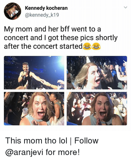 Lol, Memes, and Mom: Kennedy kocheran  @kennedy_k19  My mom and her bff went to a  concert and I got these pics shortly  after the concert started This mom tho lol   Follow @aranjevi for more!