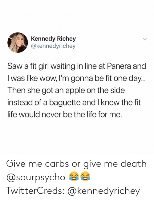 baguette: Kennedy Richey  @kennedyrichey  Saw a fit girl waiting in line at Panera and  I was like wow, I'm gonna be fit one day..  Then she got an apple on the side  instead of a baguette and I knew the fit  life would never be the lite for me. Give me carbs or give me death @sourpsycho 😂😂 TwitterCreds: @kennedyrichey