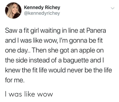 baguette: Kennedy Richey  @kennedyrichey  Saw a fit girl waiting in line at Panera  and I was like wow, I'm gonna be fit  one day.. Then she got an apple on  the side instead of a baguette and l  knew the fit life would never be the life  for me. I was like wow