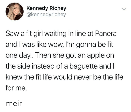 baguette: Kennedy Richey  @kennedyrichey  Saw a fit girl waiting in line at Panera  and I was like wow, I'm gonna be fit  one day.. Then she got an apple on  the side instead of a baguette and l  knew the fit life would never be the life  for me. meirl