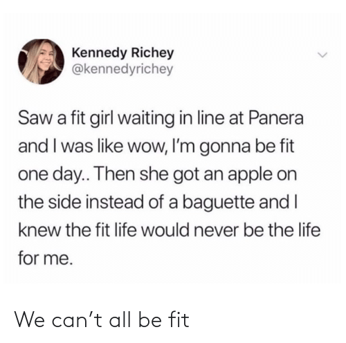 kennedy: Kennedy Richey  @kennedyrichey  Saw a fit girl waiting in line at Panera  and I was like wow, I'm gonna be fit  one day.. Then she got an apple on  the side instead of a baguette and I  knew the fit life would never be the life  for me. We can't all be fit