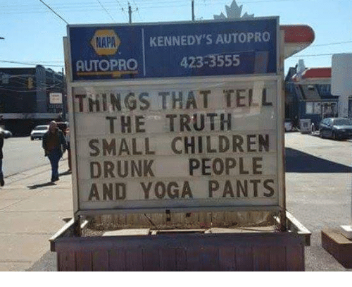 Yoga Pant: KENNEDY'S AUTO PRO  NAPA  AUTOPRO  423-3555  THINGS THAT TELL  THE TRUTH  SMALL CHILDREN  DRUNK PEOPLE  AND YOGA PANTS