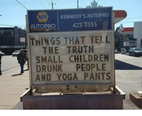 Yoga Pant: KENNEDY'S AUTO PRO  NAPA  UTOPRO 423.3555  THINGS THAT TELL  THE TRUTH  SMALL CHILDREN  DRUNK  PEOPLE  AND YOGA PANTS
