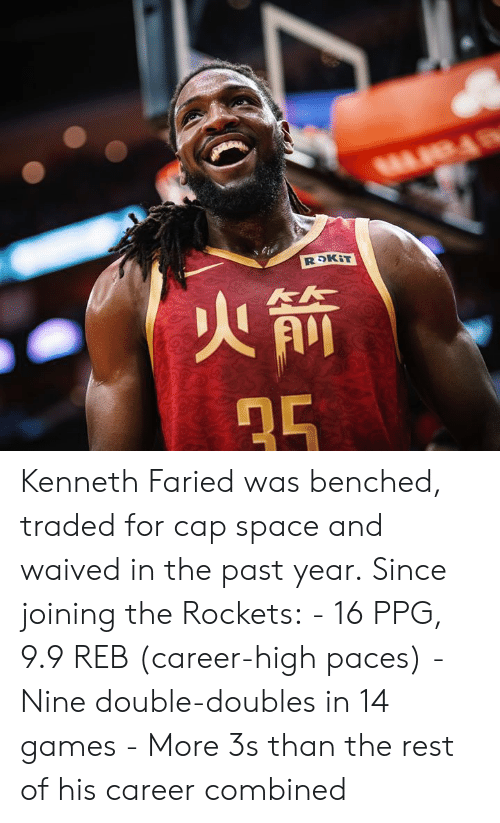 ppg: Kenneth Faried was benched, traded for cap space and waived in the past year.  Since joining the Rockets:  - 16 PPG, 9.9 REB (career-high paces) - Nine double-doubles in 14 games - More 3s than the rest of his career combined