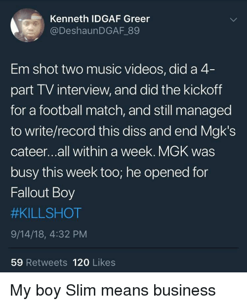 Idgaf: Kenneth IDGAF Greer  @DeshaunDGAF 89  Em shot two music videos, did a 4  part TV interview, and did the kickoff  for a football match, and still managed  to write/record this diss and end Mgk's  cateer...all within a week. MGK was  busy this week too; he opened for  Fallout Boy  #KILLSHOT  9/14/18, 4:32 PM  59 Retweets 120 Likes My boy Slim means business