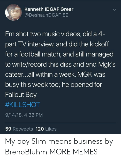 Idgaf: Kenneth IDGAF Greer  @DeshaunDGAF 89  Em shot two music videos, did a 4  part TV interview, and did the kickoff  for a football match, and still managed  to write/record this diss and end Mgk's  cateer...all within a week. MGK was  busy this week too; he opened for  Fallout Boy  #KILLSHOT  9/14/18, 4:32 PM  59 Retweets 120 Likes My boy Slim means business by BrenoBluhm MORE MEMES