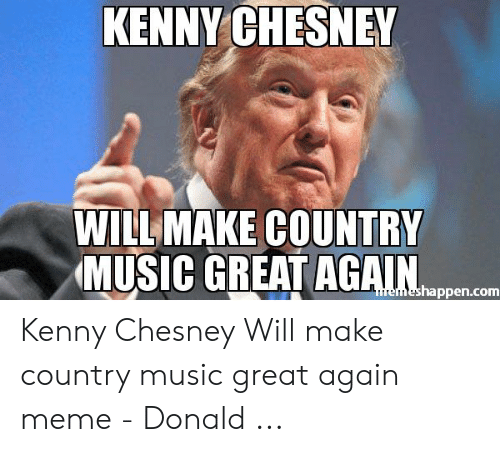 Country Music Memes: KENNY CHESNEY  WILL MAKE COUNTRY  MUSIC GREAT AGAIN  emeshappen.com Kenny Chesney Will make country music great again meme - Donald ...