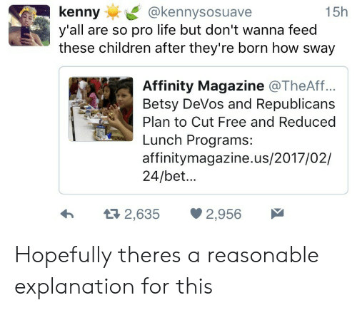 Betsy Devos: kenny@kennysosuave  y'all are so pro life but don't wanna feed  these children after they're born how sway  15h  Affinity Magazine @TheAff..  Betsy DeVos and Republicans  Plan to Cut Free and Reduced  Lunch Programs:  affinitymagazine.us/2017/02/  24/bet...  h  2,635 2,956 Hopefully theres a reasonable explanation for this
