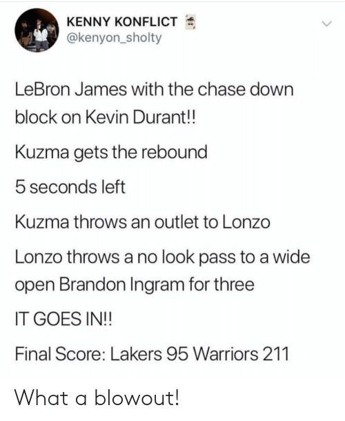 Kevin Durant, Los Angeles Lakers, and LeBron James: KENNY KONFLICT  @kenyon_sholty  LeBron James with the chase down  block on Kevin Durant!!  Kuzma gets the rebound  5 seconds left  Kuzma throws an outlet to Lonzo  Lonzo throws a no look pass to a wide  open Brandon Ingram for three  IT GOES IN!!  Final Score: Lakers 95 Warriors 211 What a blowout!