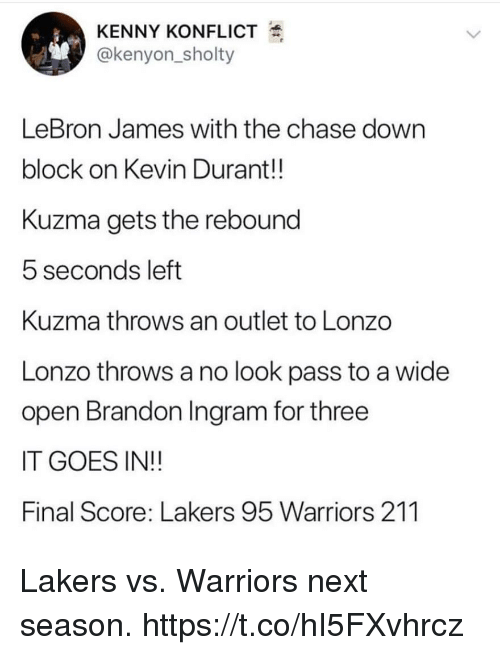 Kevin Durant, Los Angeles Lakers, and LeBron James: KENNY KONFLICT  @kenyon_sholty  LeBron James with the chase dowrn  block on Kevin Durant!!  Kuzma gets the rebound  5 seconds left  Kuzma throws an outlet to Lonzo  Lonzo throws a no look pass to a wide  open Brandon Ingram for three  IT GOES IN!!  Final Score: Lakers 95 Warriors 211 Lakers vs. Warriors next season. https://t.co/hI5FXvhrcz