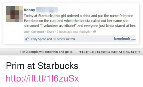 """i volunteer as tribute: Kenny  Today at Starbucks this girl ordered a drink and put the name Primrose  Everdeen on the cup, and when the barista called out her name she  screamed """"I volunteer as tribute!"""" and everyone just kinda stared at her.  Like Comment Share 2 hours ago near Roseville  Carly Speno and 90 others like this.  amebook.com  1 in 3 people will read this and go to  T-E H U N G ER M  EM ES  N ET <p>Prim at Starbucks <a href=""""http://ift.tt/1l6zuSx"""">http://ift.tt/1l6zuSx</a></p>"""