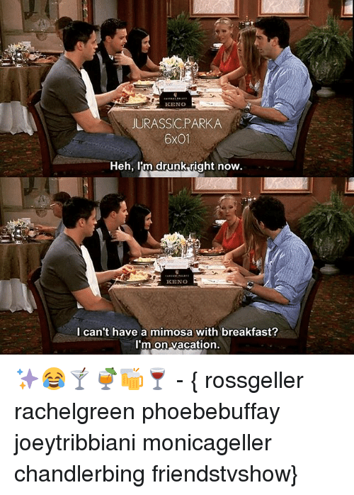 Drunk, Memes, and Breakfast: KENO  JURASSIC PARKA  6X01  Heh, im drunk right now.  KENO  I can't have a mimosa with breakfast?  I'm on vacation. ✨😂🍸🍹🍻🍷 - { rossgeller rachelgreen phoebebuffay joeytribbiani monicageller chandlerbing friendstvshow}