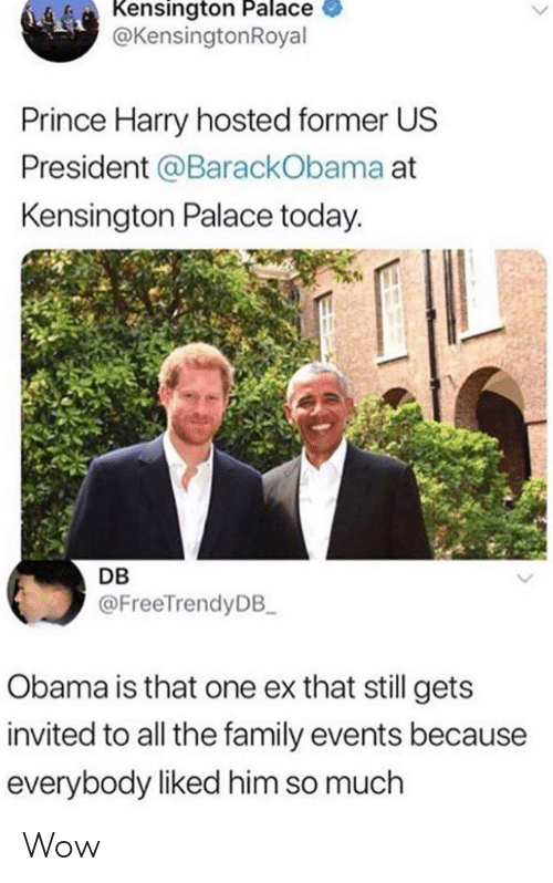 Prince Harry: Kensington Palace  @KensingtonRoyal  Prince Harry hosted former US  President @BarackObama at  Kensington Palace today.  DB  @FreeTrendyDB  Obama is that one ex that still gets  invited to all the family events because  everybody liked him so much Wow