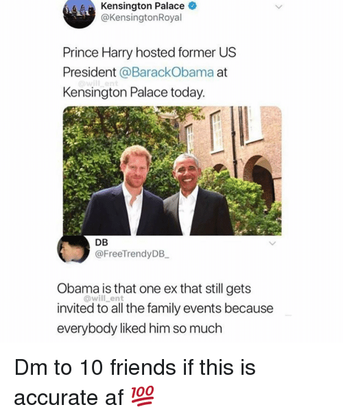 Prince Harry: Kensington Palace O  @KensingtonRoyal  Prince Harry hosted former US  President @BarackObama at  Kensington Palace today  DB  @FreeTrendyDB  Obama is that one ex that still gets  invited to all the family events because  everybody liked him so much  @will_ent Dm to 10 friends if this is accurate af 💯
