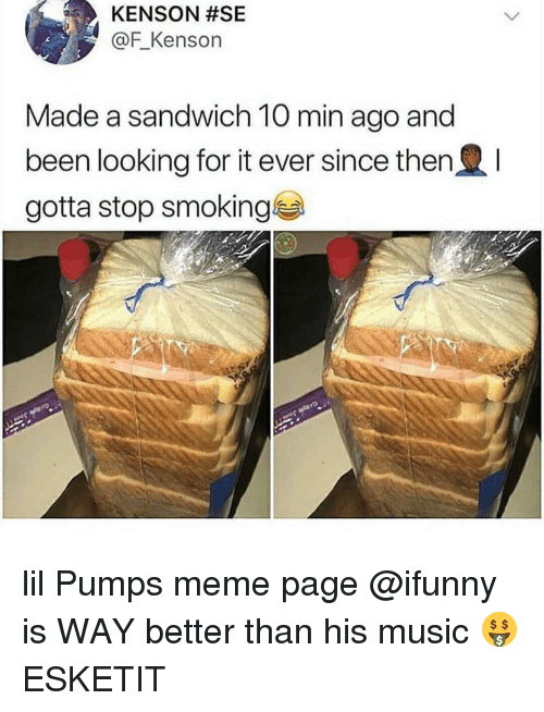 Stop Smoking: KENSON #SE  @F_Kenson  Made a sandwich 10 min ago and  been looking for it ever since then  gotta stop smoking lil Pumps meme page @ifunny is WAY better than his music 🤑 ESKETIT