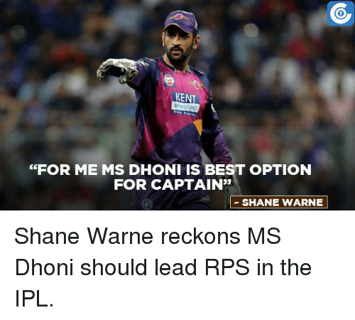 """Memes, Best, and Shane: KENT  """"FOR ME MS DHONI IS BEST OPTION  FOR CAPTAIN""""  SHANE WARNE Shane Warne reckons MS Dhoni should lead RPS in the IPL."""