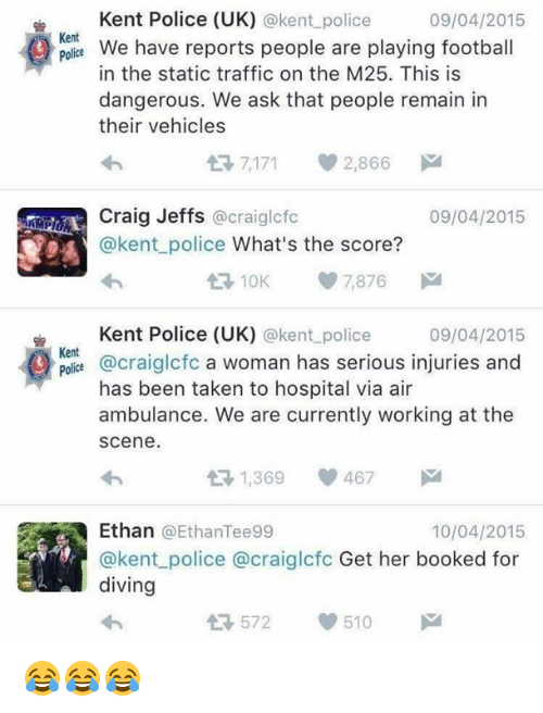 statics: Kent Police (UK)  @kent police  09/04/2015  Kent  We have reports people are playing football  police  in the static traffic on the M25. This is  dangerous. We ask that people remain in  their vehicles  t 7,171 2,866  M  Craig Jeffs  09/04/2015  @craiglcfc  @kent police What's the score?  7,876  Kent Police (UK) @kent police  09/04/2015  Kent  @craiglofo a woman has serious injuries and  has been taken to hospital via air  ambulance. We are currently working at the  Scene.  1,369  467  Ethan EthanTee99  10/04/2015  @kent police a craiglcfc Get her booked for  diving  510  572 😂😂😂