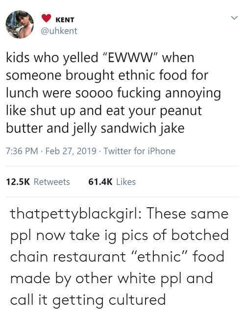 """Shut Up And: KENT  @uhkent  kids who yelled """"Ewww"""" when  someone brought ethnic food for  lunch were soooo fucking annoying  like shut up and eat your peanut  butter and jelly sandwich jake  7:36 PM Feb 27, 2019 Twitter for iPhone  12.5K Retweets61.4K Likes thatpettyblackgirl:   These same ppl now take ig pics of botched chain restaurant """"ethnic"""" food made by other white ppl and call it getting cultured"""