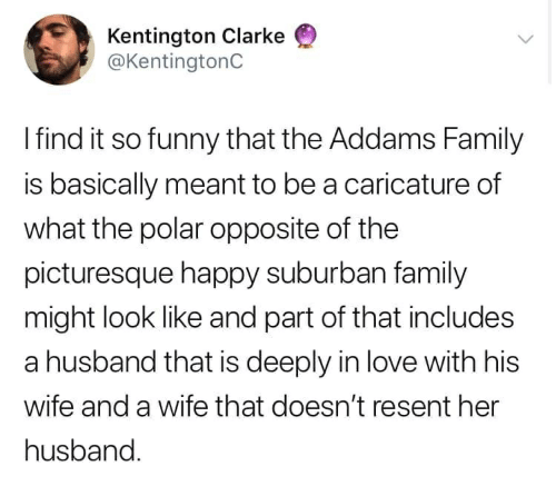 the addams family: Kentington Clarke  @KentingtonC  Ifind it so funny that the Addams Family  is basically meant to be a caricature of  what the polar opposite of the  picturesque happy suburban family  might look like and part of that includes  a husband that is deeply in love with his  wife and a wife that doesn't resent her  husband