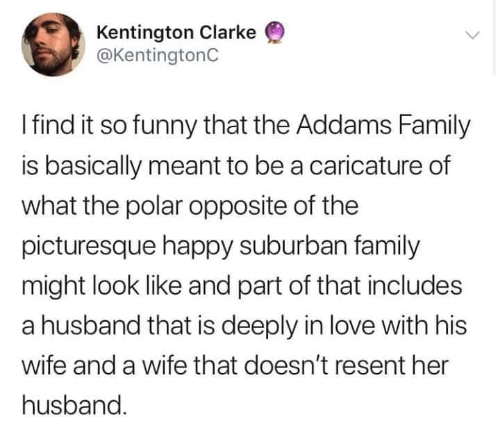 addams family: Kentington Clarke  @KentingtonC  Ifind it so funny that the Addams Family  is basically meant to be a caricature of  what the polar opposite of the  picturesque happy suburban family  might look like and part of that includes  a husband that is deeply in love with his  wife and a wife that doesn't resent her  husband
