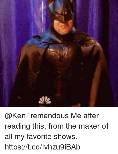 Memes, 🤖, and Maker: @KenTremendous Me after reading this, from the maker of all my favorite shows. https://t.co/Ivhzu9iBAb